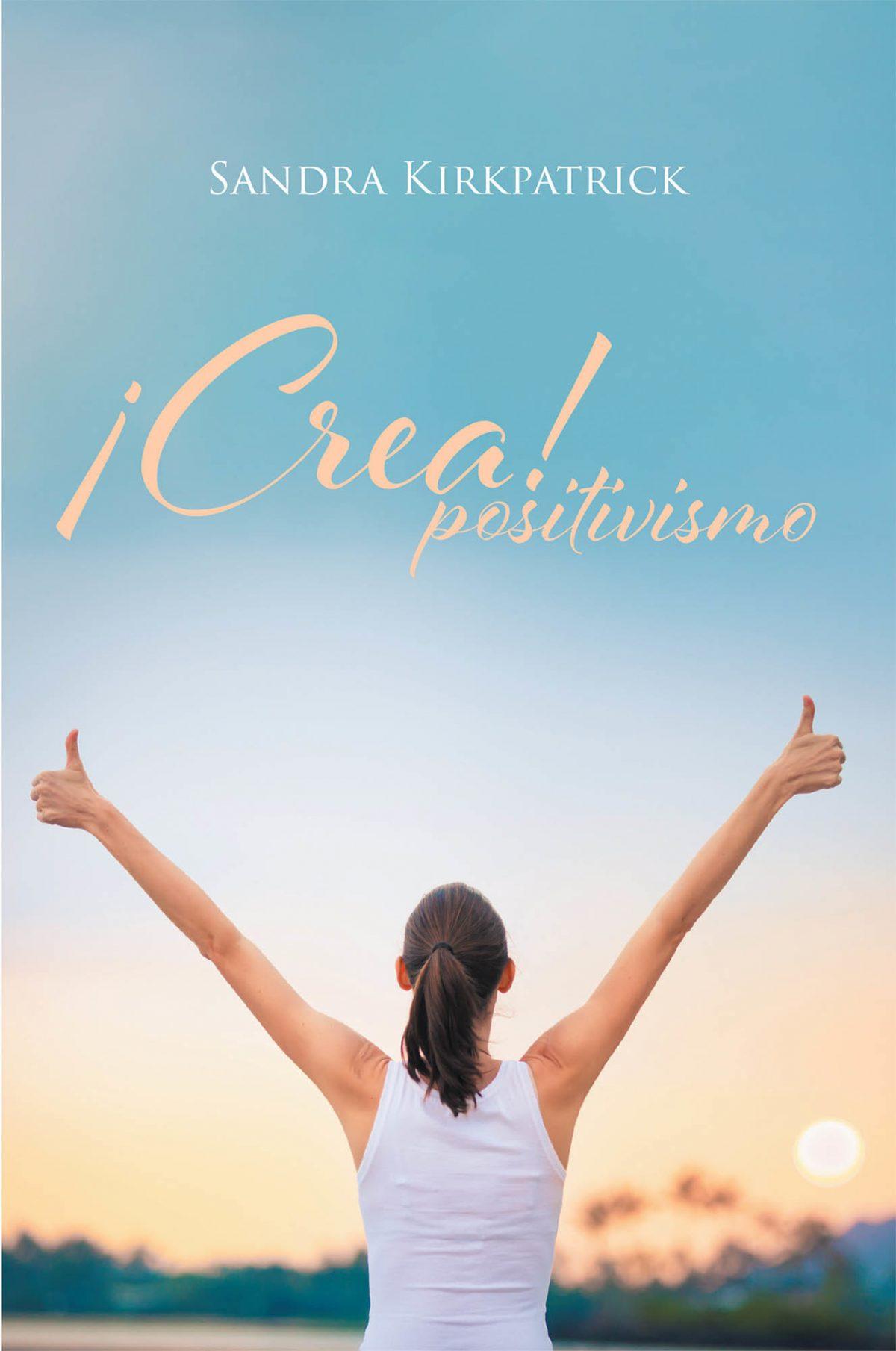 El Nuevo Libro De Sandra Kirkpatrick, ¡Crea! Positivismo, Una Guía Maravillosa Que Te Ayudará A Superarte Como Persona