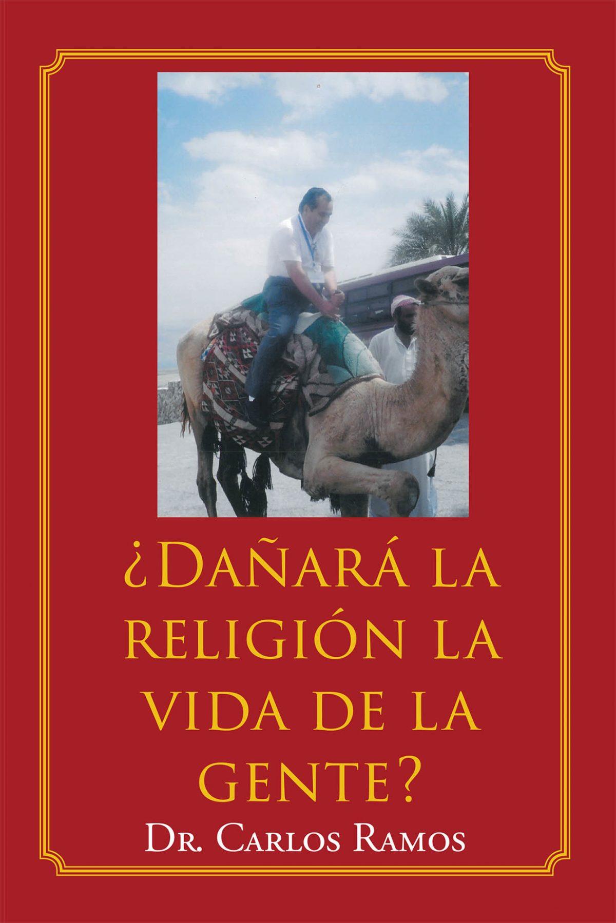 Dr. Carlos Ramos's New Book ¿Dañará La Religión La Vida De La Gente? An Astute Guide On The Misguidance Of Religious Preaching Convoluted By Mundane Ideas